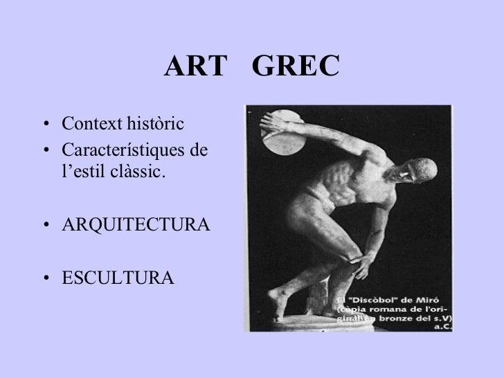 ART  GREC <ul><li>Context històric </li></ul><ul><li>Característiques de l'estil clàssic. </li></ul><ul><li>ARQUITECTURA <...