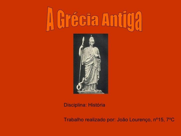 Disciplina: História Trabalho realizado por: João Lourenço, nº15, 7ºC A Grécia Antiga