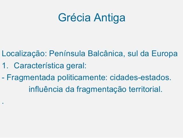 Grécia Antiga Localização: Península Balcânica, sul da Europa 1. Característica geral: - Fragmentada politicamente: cidade...