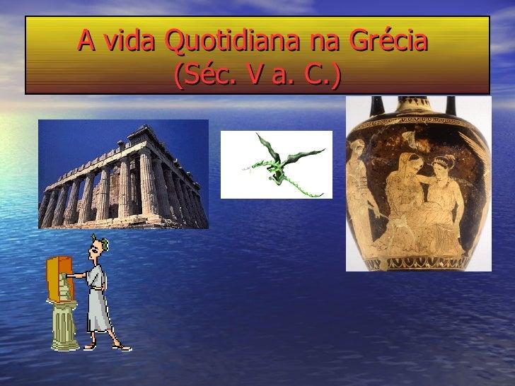 A vida Quotidiana na Grécia  (Séc. V a. C.)