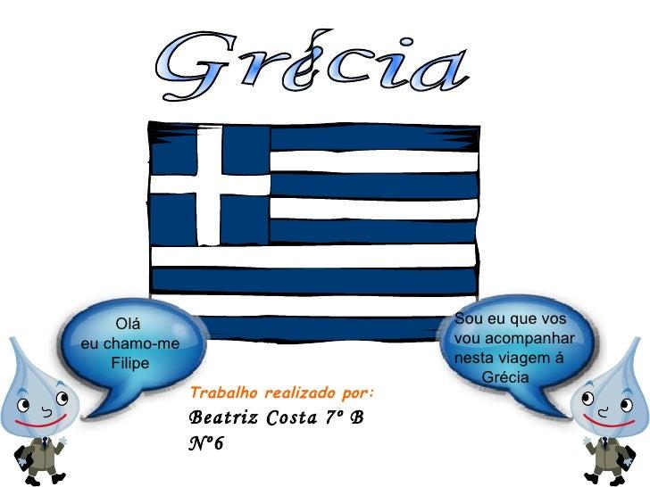 Grécia Trabalho realizado por: Beatriz Costa 7º B  Nº6 Sou eu que vos vou acompanhar nesta viagem á  Grécia Olá  eu chamo-...