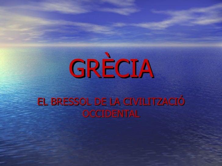 GRÈCIA EL BRESSOL DE LA CIVILITZACIÓ OCCIDENTAL