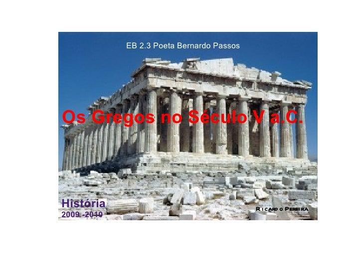 Os Gregos no Século V a.C.  EB 2.3 Poeta Bernardo Passos  História   2009 -2010 Ricardo Pereira