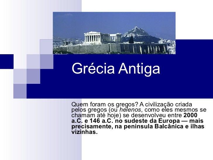 Grécia Antiga Quem foram os gregos? A civilização criada pelos gregos (ou  helenos , como eles mesmos se chamam até hoje) ...