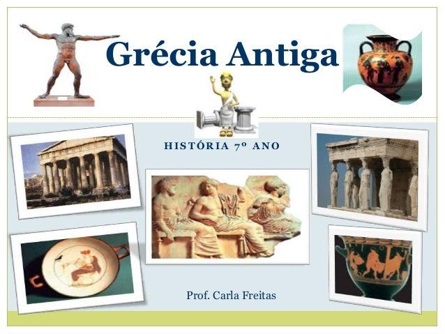 Grécia Antiga   HISTÓRIA 7º ANO     Prof. Carla Freitas