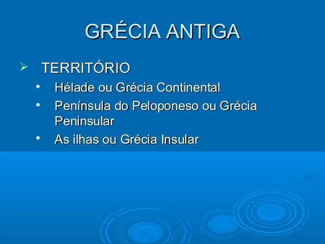 GRÉCIA ANTIGA   TERRITÓRIO      Hélade ou Grécia Continental Península do Peloponeso ou Grécia Peninsular As ilhas ou ...