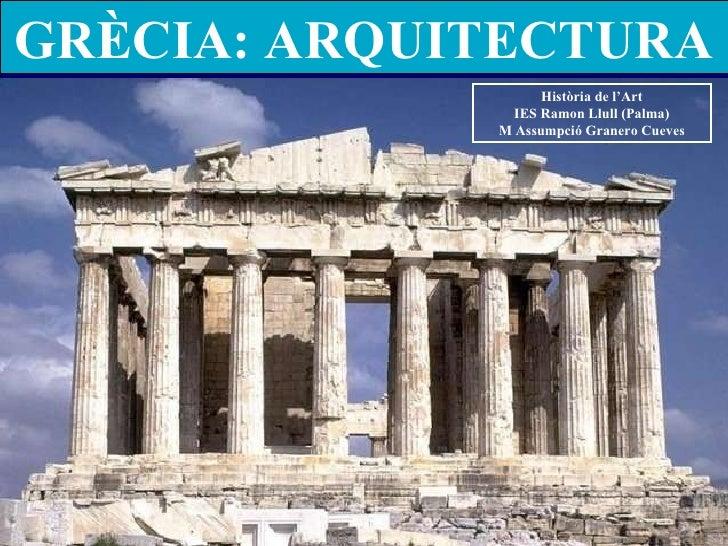 GRÈCIA: ARQUITECTURA Història de l'Art IES Ramon Llull (Palma) M Assumpció Granero Cueves