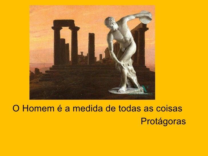 <ul><li>O Homem é a medida de todas as coisas </li></ul><ul><li>Protágoras </li></ul>