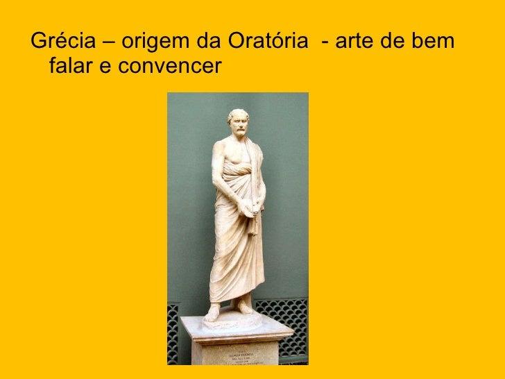 <ul><li>Grécia – origem da Oratória  - arte de bem falar e convencer </li></ul>