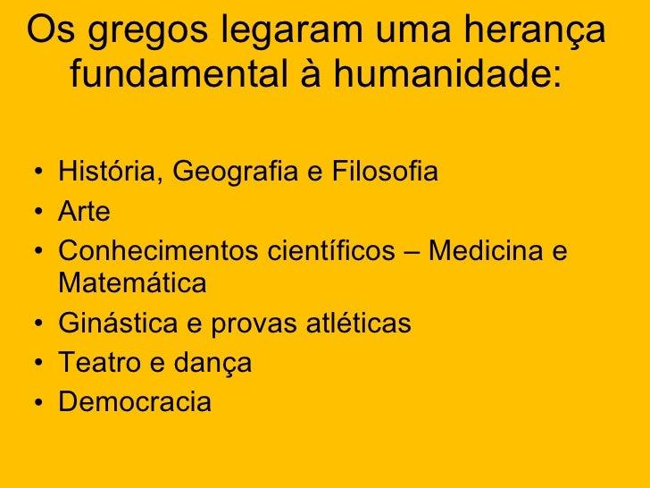 Os gregos legaram uma herança fundamental à humanidade: <ul><li>História, Geografia e Filosofia </li></ul><ul><li>Arte </l...