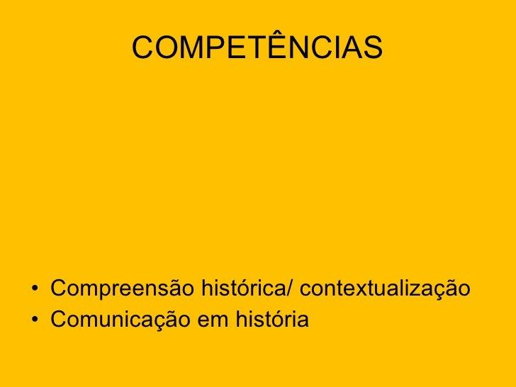 COMPETÊNCIAS <ul><li>Compreensão histórica/ contextualização </li></ul><ul><li>Comunicação em história </li></ul>