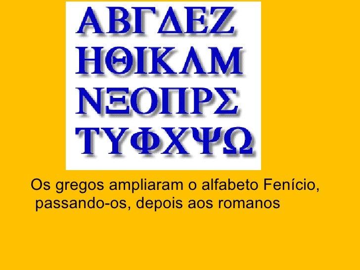 <ul><li>Os gregos ampliaram o alfabeto Fenício, passando-os, depois aos romanos </li></ul>