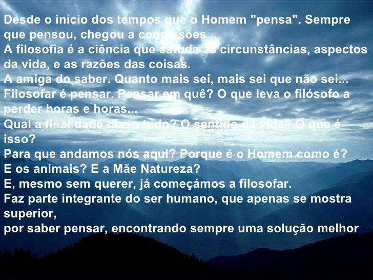 """Desde o início dos tempos que o Homem """"pensa"""". Sempre que pensou, chegou a conclusões... A filosofia é a ciência..."""