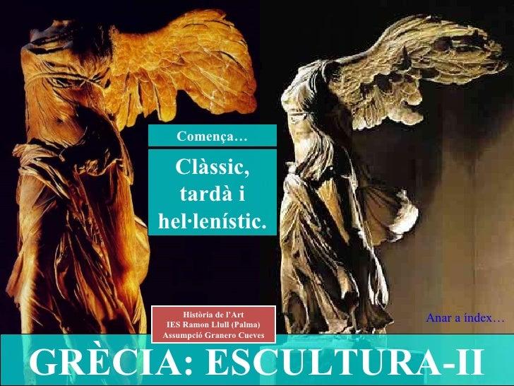 GRÈCIA: ESCULTURA-II Història de l'Art IES Ramon Llull (Palma) Assumpció Granero Cueves Clàssic, tardà i hel·lenístic. Com...