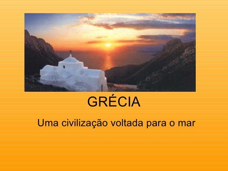 GRÉCIA Uma civilização voltada para o mar