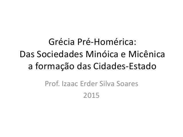 Grécia Pré-Homérica: Das Sociedades Minóica e Micênica a formação das Cidades-Estado Prof. Izaac Erder Silva Soares 2015