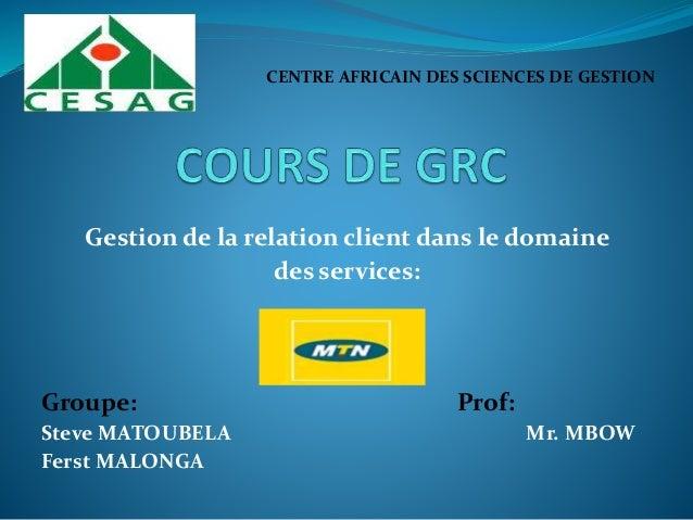 Gestion de la relation client dans le domaine des services: Groupe: Prof: Steve MATOUBELA Mr. MBOW Ferst MALONGA CENTRE AF...