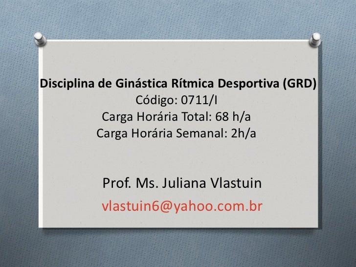 Disciplina de Ginástica Rítmica Desportiva (GRD)                  Código: 0711/I            Carga Horária Total: 68 h/a   ...