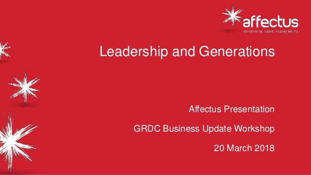Leadership and Generations Affectus Presentation GRDC Business Update Workshop 20 March 2018