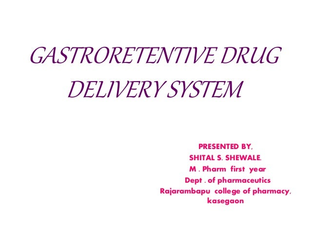 GASTRORETENTIVE DRUG DELIVERY SYSTEM PRESENTED BY, SHITAL S. SHEWALE. M . Pharm first year Dept . of pharmaceutics Rajaram...