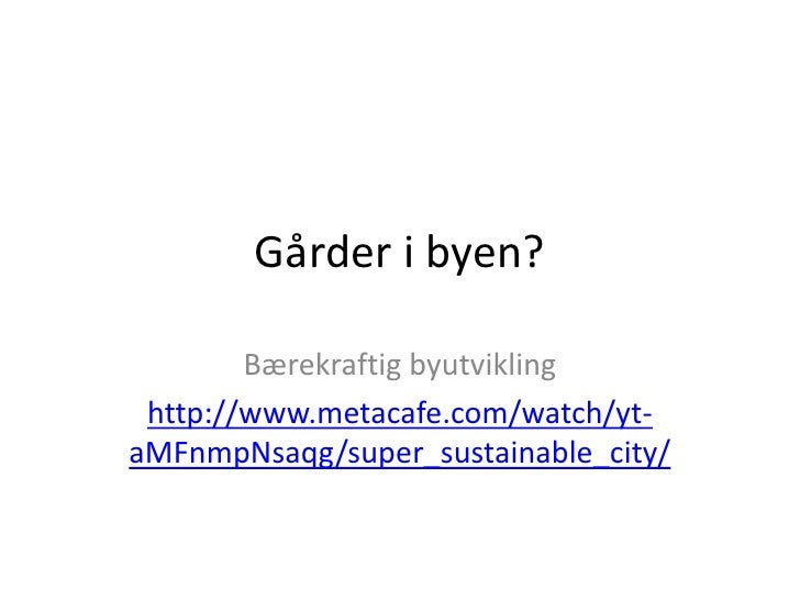 Gårder i byen?<br />Bærekraftig byutvikling<br />http://www.metacafe.com/watch/yt-aMFnmpNsaqg/super_sustainable_city/<br />