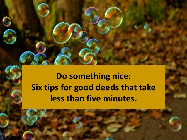 Do something nice:  Six tips for good deeds that take  less than five minutes.