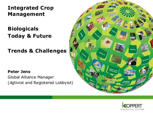 Integrated Crop Management Biologicals Today & Future Trends & Challenges Peter Jens Global Alliance Manager (Agtivist and...