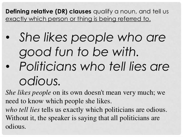 Defining relative (DR) clauses qualify a noun, and tell usexactly which person or thing is being referred to.• She likes p...