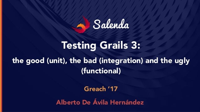 Salenda Testing Grails 3: the good (unit), the bad (integration) and the ugly (functional) Greach '17 Alberto De Ávila Her...