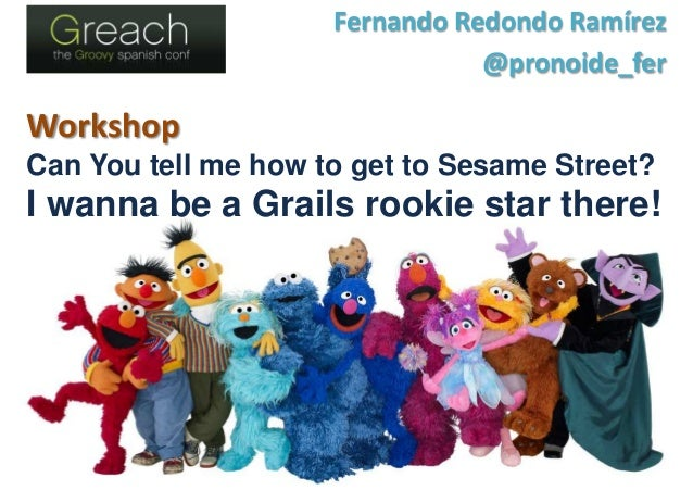 Workshop Can You tell me how to get to Sesame Street? I wanna be a Grails rookie star there! Fernando Redondo Ramírez @pro...