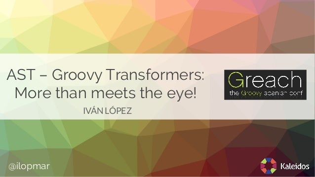 AST – Groovy Transformers: More than meets the eye! IVÁN LÓPEZ @ilopmar