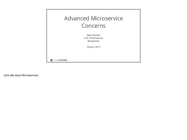 THIRDCHANNEL Advanced Microservice Concerns Steve Pember CTO, ThirdChannel @svpember Greach, 2015 Let's talk about Microse...
