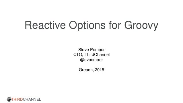 THIRDCHANNEL Reactive Options for Groovy Steve Pember CTO, ThirdChannel @svpember Greach, 2015