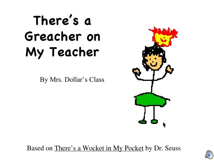 There's a Greacher on My Teacher By Mrs. Dollar's Class Based on  There's a Wocket in My Pocket  by Dr. Seuss