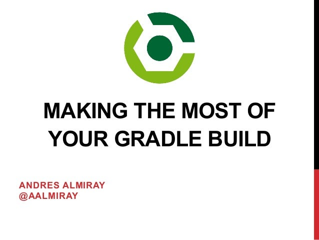 ANDRES ALMIRAY @AALMIRAY MAKING THE MOST OF YOUR GRADLE BUILD