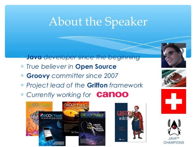 About the Speaker∗   Java developer since the beginning∗   True believer in Open Source∗   Groovy committer since 2007∗   ...