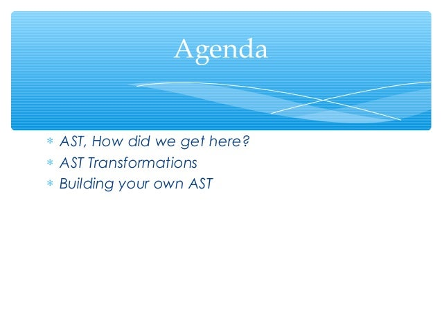 Agenda∗ AST, How did we get here?∗ AST Transformations∗ Building your own AST