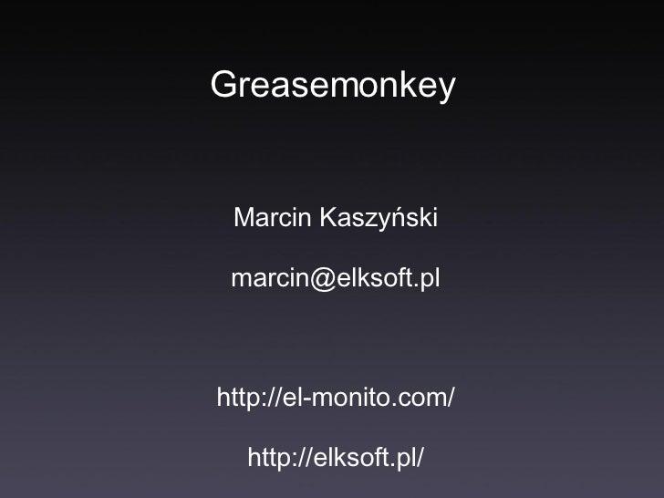 Greasemonkey <ul><li>Marcin Kaszyński </li></ul><ul><li>[email_address] </li></ul><ul><li>http://el-monito.com/ </li></ul>...