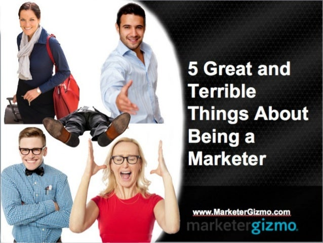 5 Great and Terrible Things About Being a Marketer www.MarketerGizmo.com
