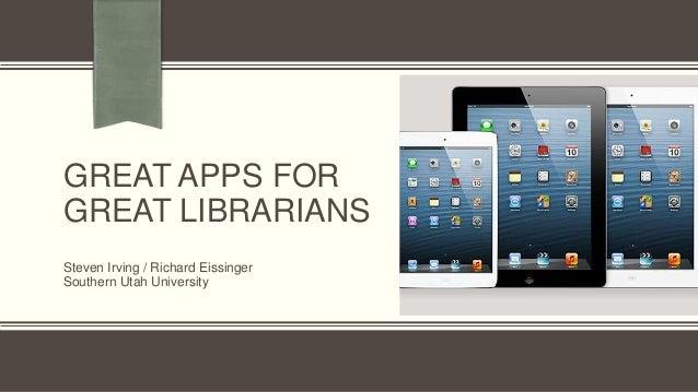 GREAT APPS FOR GREAT LIBRARIANS Steven Irving / Richard Eissinger Southern Utah University