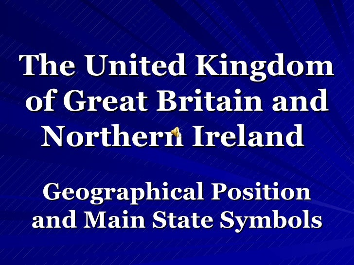 The United Kingdom  of Great Britain and  Northern Ireland   Geographical Position and   Main State Symbols