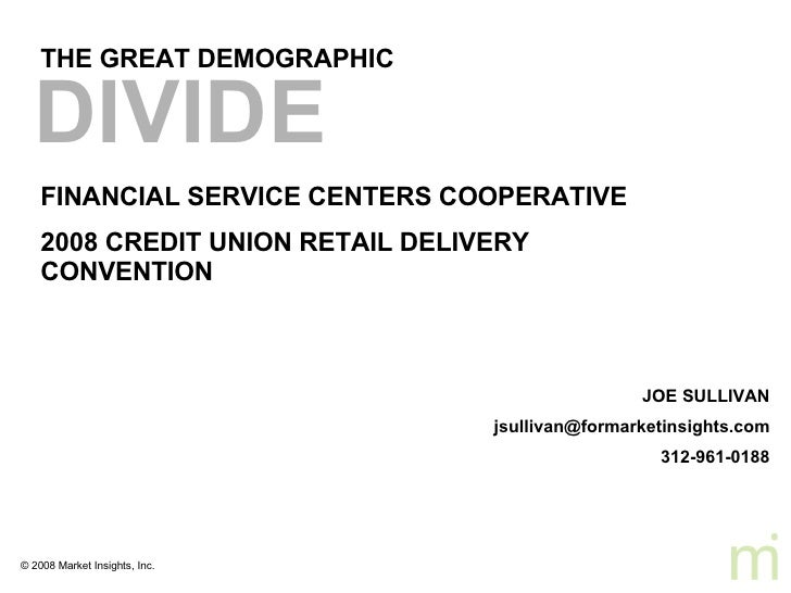 THE GREAT DEMOGRAPHIC FINANCIAL SERVICE CENTERS COOPERATIVE  2008 CREDIT UNION RETAIL DELIVERY CONVENTION DIVIDE   JOE SUL...