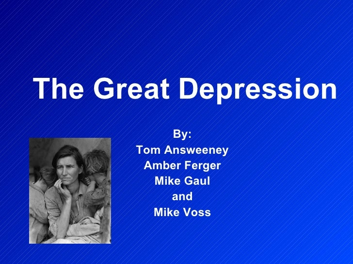The Great Depression By: Tom Answeeney Amber Ferger Mike Gaul and Mike Voss