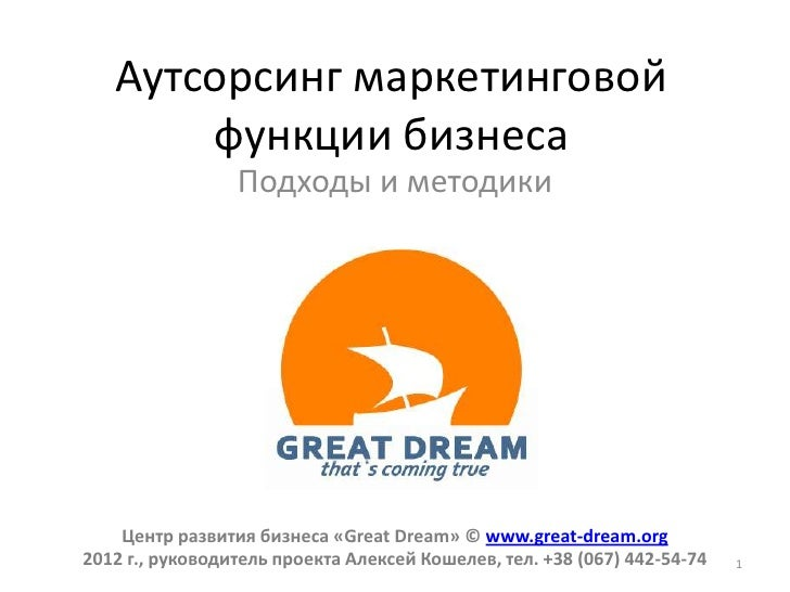 Аутсорсинг маркетинговой       функции бизнеса                 Подходы и методики    Центр развития бизнеса «Great Dream» ...