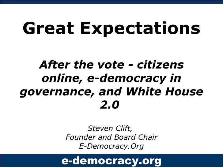 Great Expectations   After the vote - citizens online, e-democracy in governance, and White House 2.0   Steven Clift,  Fou...