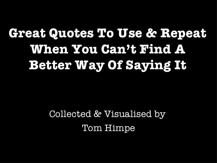 Great Quotes To Use & Repeat When You Can't Find A Better Way Of Saying It Collected & Visualised by  Tom Himpe