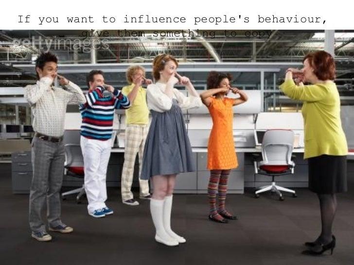 <ul><ul><ul><li>If you want to influence people's behaviour, give them something to copy </li></ul></ul></ul>