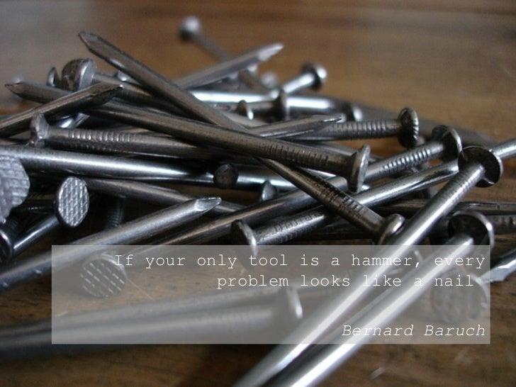 <ul><ul><ul><li>If your only tool is a hammer, every problem looks like a nail  </li></ul></ul></ul><ul><ul><ul><li>Bernar...