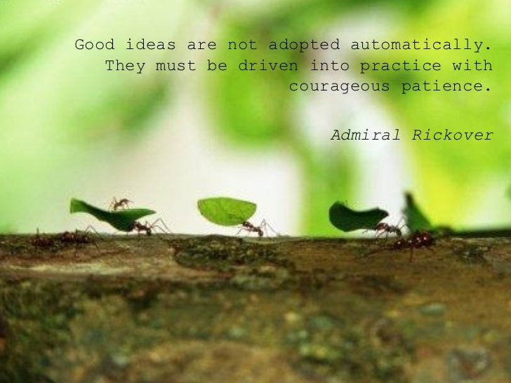 <ul><ul><ul><li>Good ideas are not adopted automatically. They must be driven into practice with courageous patience. </li...
