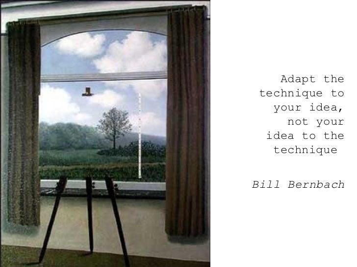 <ul><ul><ul><li>Adapt the technique to your idea, not your idea to the technique  </li></ul></ul></ul><ul><ul><ul><li>Bill...